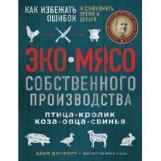 Эко-мясо собственного производства. Как избежать ошибок и сэкономить время и деньги. Птица, кролик, коза, овца, свинья